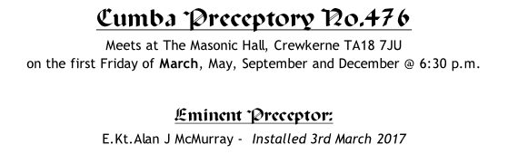 Cumba Preceptory No.476 Meets at The Masonic Hall, Crewkerne TA18 7JU  on the first Friday of March, May, September and December @ 6:30 p.m.  Eminent Preceptor: 	 E.Kt.Alan J McMurray -  Installed 3rd March 2017