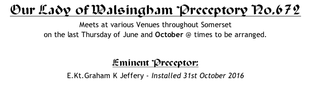 Our Lady of Walsingham Preceptory No.672 Meets at various Venues throughout Somerset  on the last Thursday of June and October @ times to be arranged.  Eminent Preceptor: 	 E.Kt.Graham K Jeffery - Installed 31st October 2016