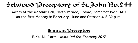 Selwood Preceptory of St.John No.244 Meets at the Masonic Hall, North Parade, Frome, Somerset BA11 1AU  on the first Monday in February, June and October @ 6-30 p.m.   Eminent Preceptor: 	 E.Kt. Bill Platts - Installed 6th February 2017