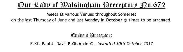 Our Lady of Walsingham Preceptory No.672 Meets at various Venues throughout Somerset  on the last Thursday of June and last Monday in October @ times to be arranged.  Eminent Preceptor: E.Kt. Paul J. Davis P.Gt.A-de-C - Installed 30th October 2017
