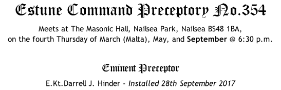Estune Command Preceptory No.354 Meets at The Masonic Hall, Nailsea Park, Nailsea BS48 1BA,  on the fourth Thursday of March (Malta), May, and September @ 6:30 p.m.  Eminent Preceptor E.Kt.Darrell J. Hinder - Installed 28th September 2017