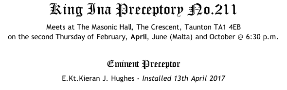 King Ina Preceptory No.211 Meets at The Masonic Hall, The Crescent, Taunton TA1 4EB  on the second Thursday of February, April, June (Malta) and October @ 6:30 p.m.  Eminent Preceptor E.Kt.Kieran J. Hughes - Installed 13th April 2017