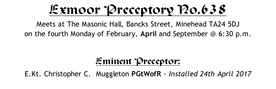 Exmoor Preceptory No.638 Meets at The Masonic Hall, Bancks Street, Minehead TA24 5DJ    on the fourth Monday of February, April and September @ 6:30 p.m.  Eminent Preceptor: 	 E.Kt. Christopher C.  Muggleton PGtWofR - Installed 24th April 2017