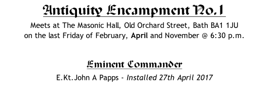 Antiquity Encampment No.1 Meets at The Masonic Hall, Old Orchard Street, Bath BA1 1JU on the last Friday of February, April and November @ 6:30 p.m.  Eminent Commander 	 E.Kt.John A Papps - Installed 27th April 2017